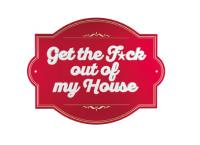 Get the F*ck out of my House